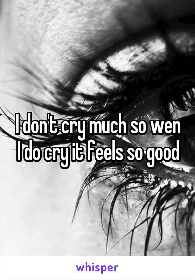 I don't cry much so wen I do cry it feels so good
