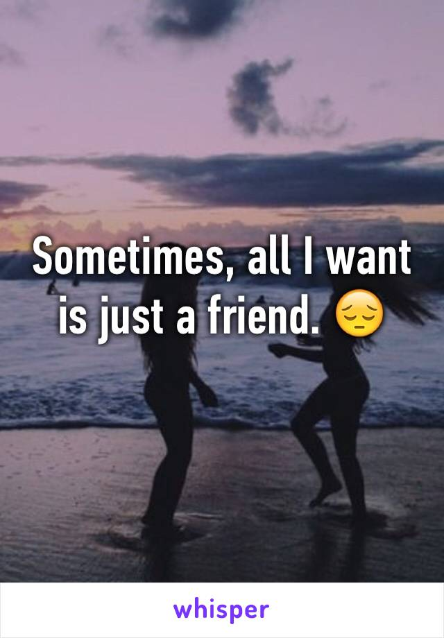 Sometimes, all I want is just a friend. 😔