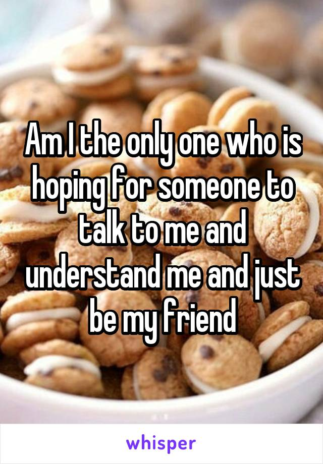 Am I the only one who is hoping for someone to talk to me and understand me and just be my friend