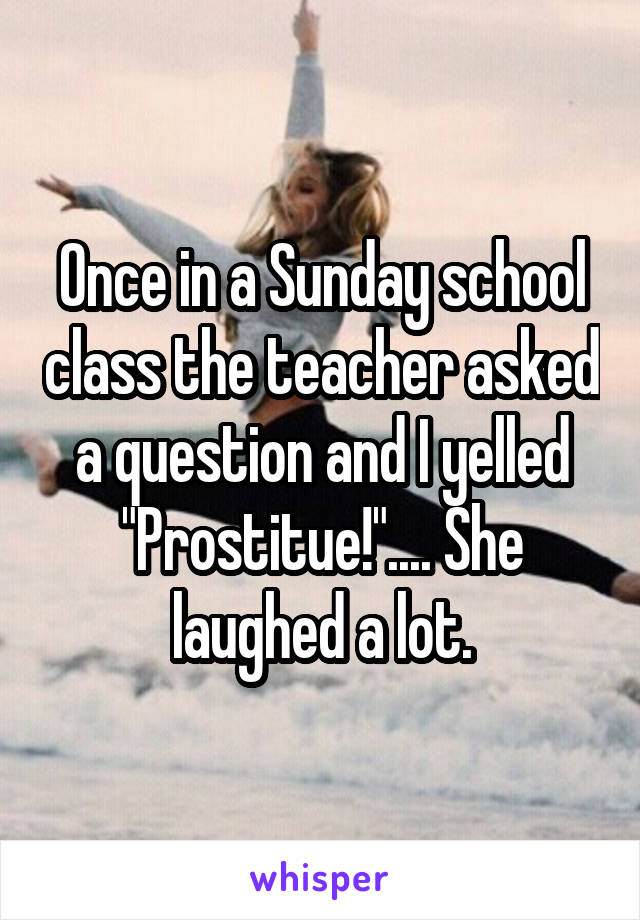 """Once in a Sunday school class the teacher asked a question and I yelled """"Prostitue!"""".... She laughed a lot."""