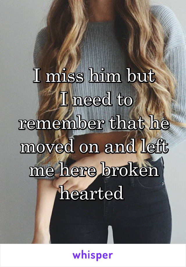 I miss him but  I need to remember that he moved on and left me here broken hearted