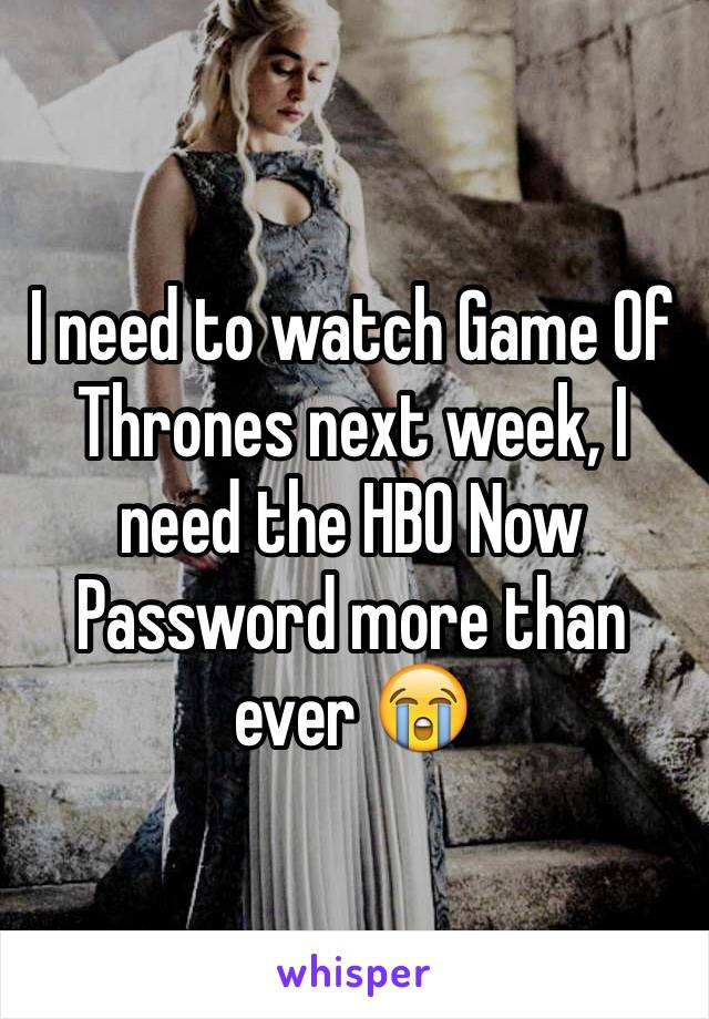 I need to watch Game Of Thrones next week, I need the HBO Now Password more than ever 😭