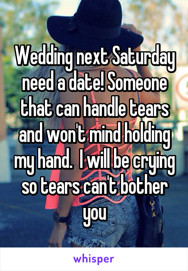 Wedding next Saturday need a date! Someone that can handle tears and won't mind holding my hand.  I will be crying so tears can't bother you