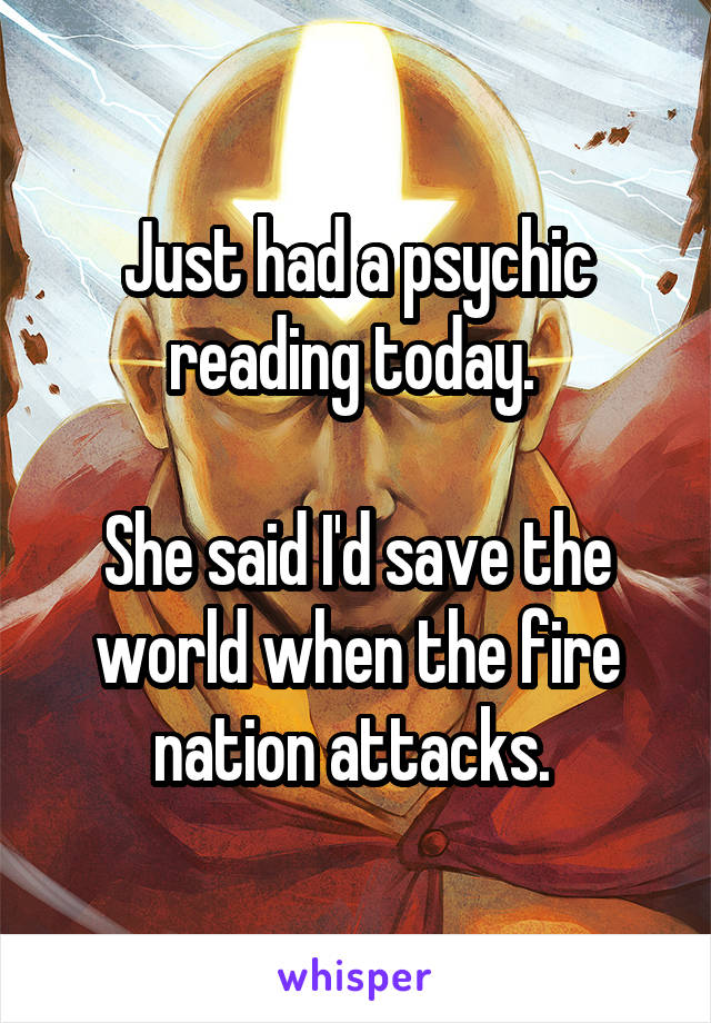 Just had a psychic reading today.   She said I'd save the world when the fire nation attacks.