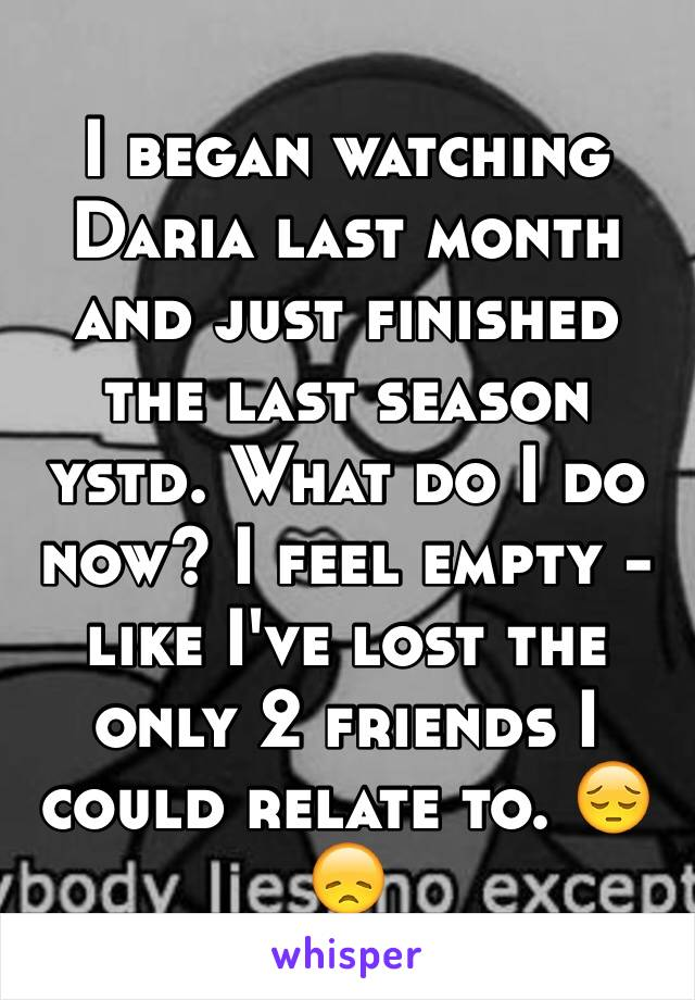 I began watching Daria last month and just finished the last season ystd. What do I do now? I feel empty - like I've lost the only 2 friends I could relate to. 😔😞
