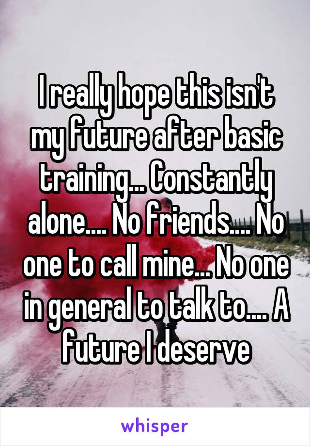 I really hope this isn't my future after basic training... Constantly alone.... No friends.... No one to call mine... No one in general to talk to.... A future I deserve