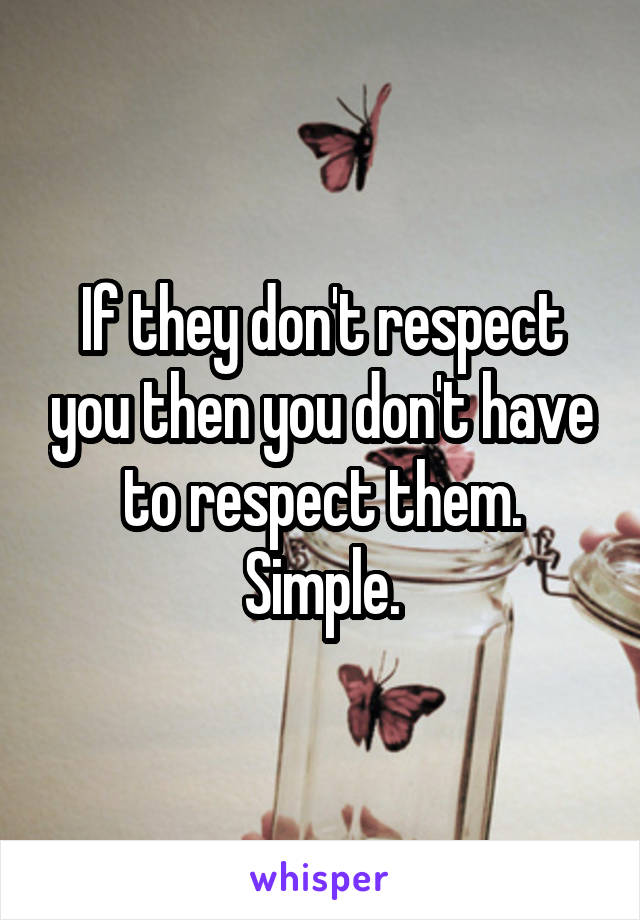 If they don't respect you then you don't have to respect them. Simple.