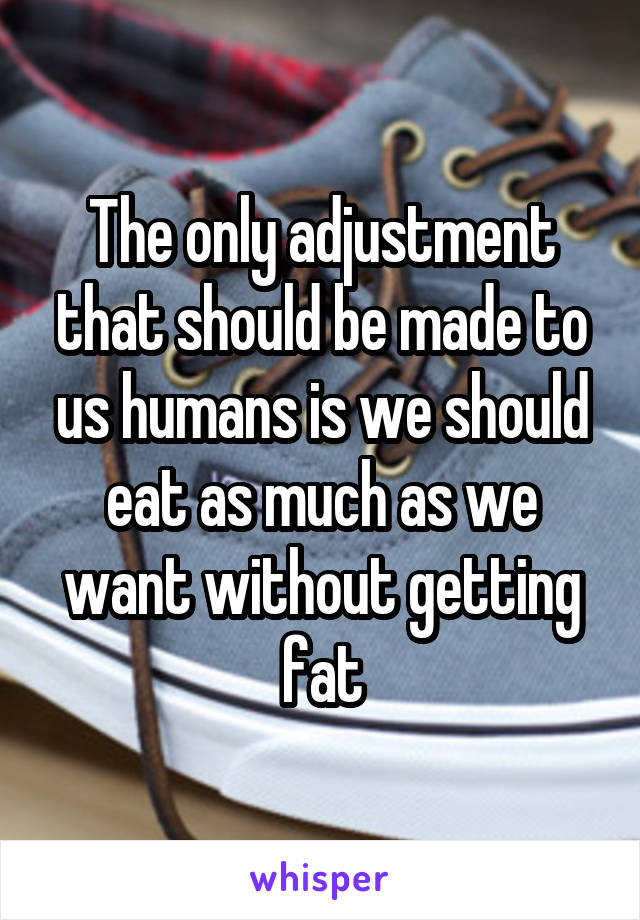 The only adjustment that should be made to us humans is we should eat as much as we want without getting fat