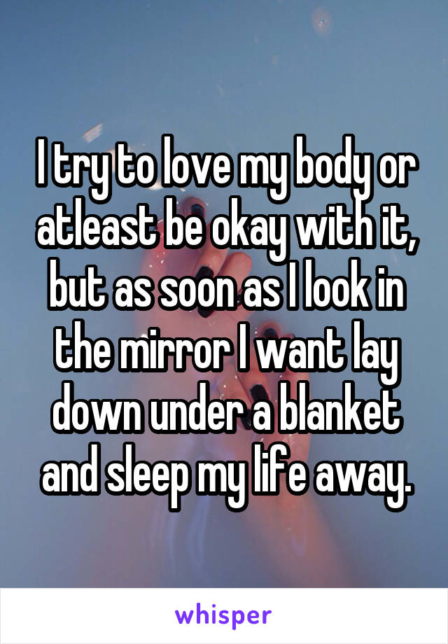 I try to love my body or atleast be okay with it, but as soon as I look in the mirror I want lay down under a blanket and sleep my life away.