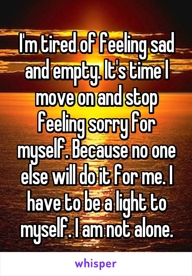 I'm tired of feeling sad and empty. It's time I move on and stop feeling sorry for myself. Because no one else will do it for me. I have to be a light to myself. I am not alone.