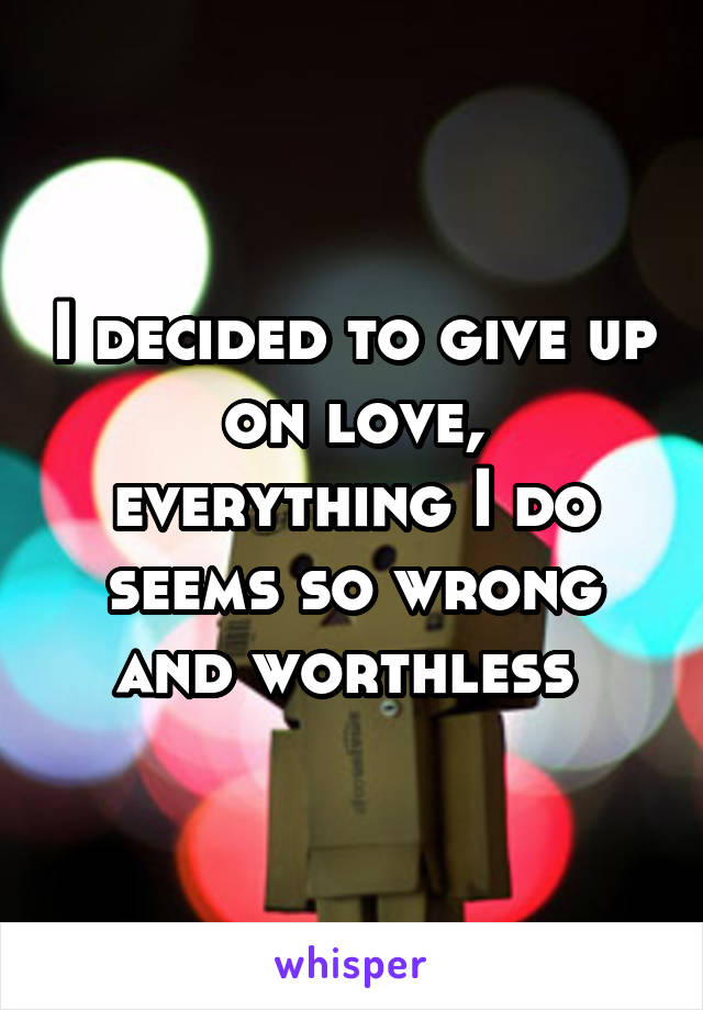 I decided to give up on love, everything I do seems so wrong and worthless