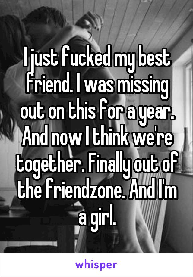 I just fucked my best friend. I was missing out on this for a year. And now I think we're together. Finally out of the friendzone. And I'm a girl.