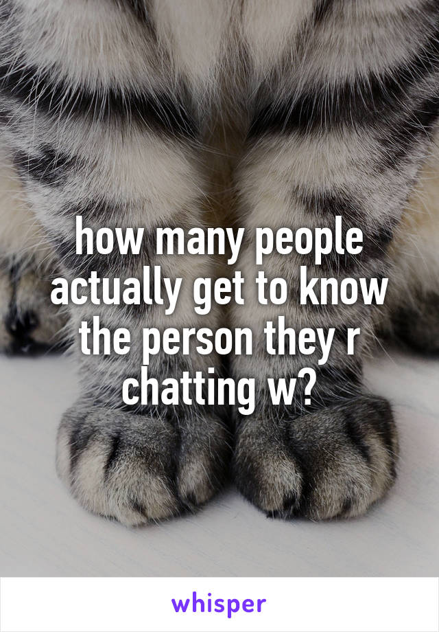 how many people actually get to know the person they r chatting w?