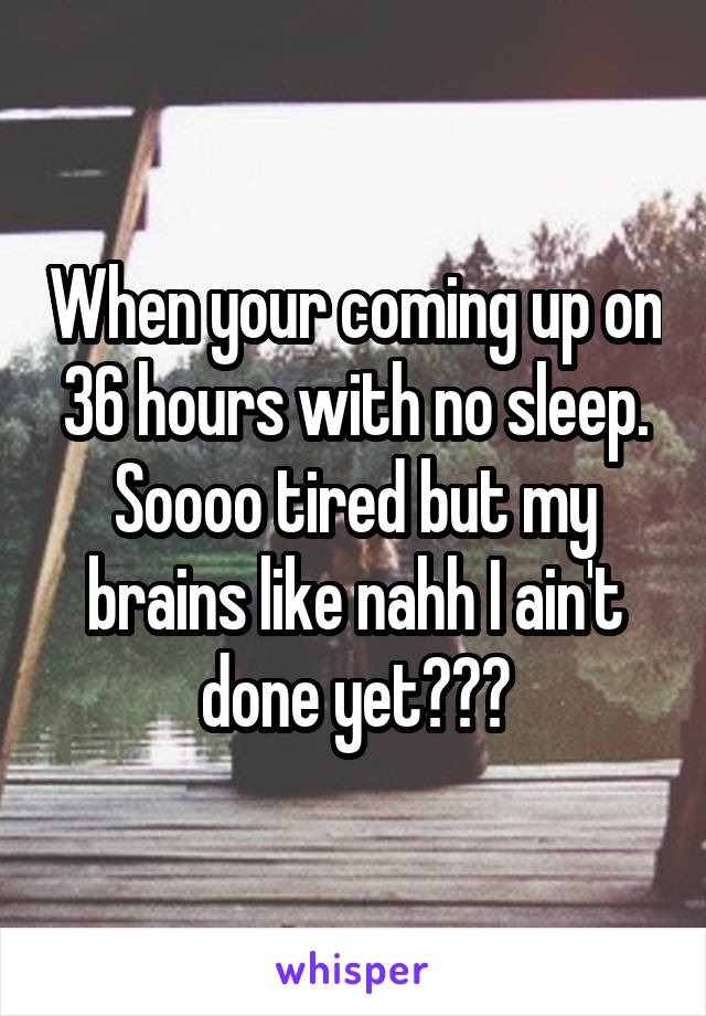 When your coming up on 36 hours with no sleep. Soooo tired but my brains like nahh I ain't done yet😩🙄😞