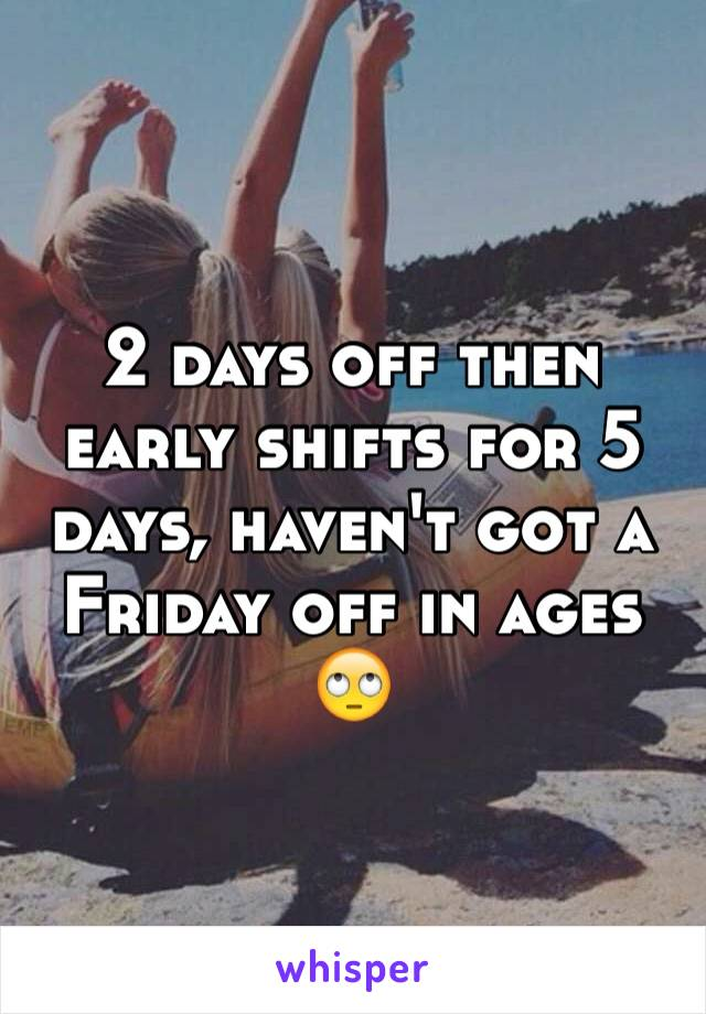 2 days off then early shifts for 5 days, haven't got a Friday off in ages 🙄