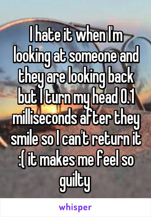 I hate it when I'm looking at someone and they are looking back but I turn my head 0.1 milliseconds after they smile so I can't return it :( it makes me feel so guilty