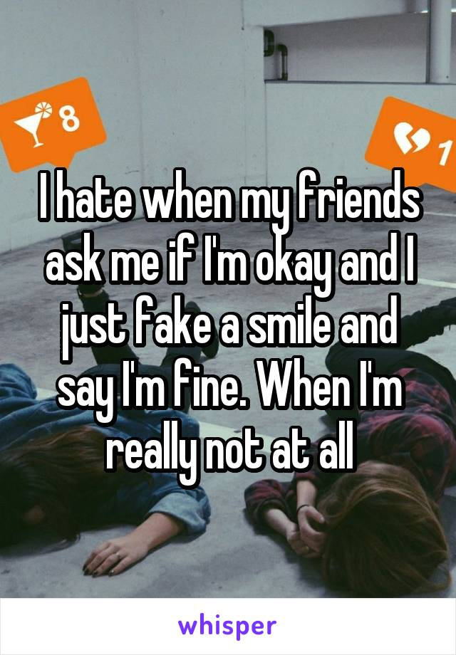 I hate when my friends ask me if I'm okay and I just fake a smile and say I'm fine. When I'm really not at all