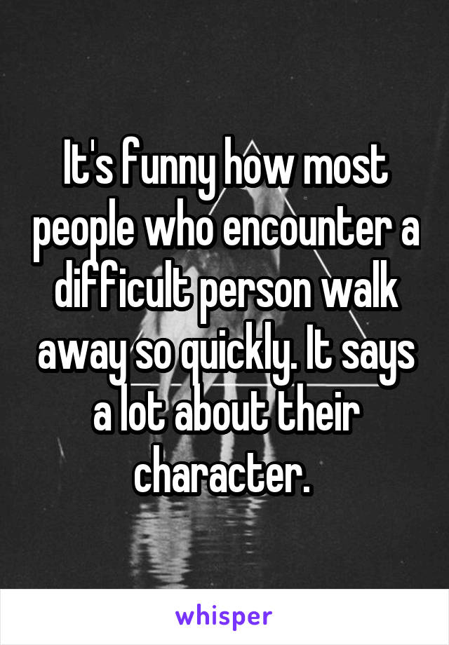 It's funny how most people who encounter a difficult person walk away so quickly. It says a lot about their character.