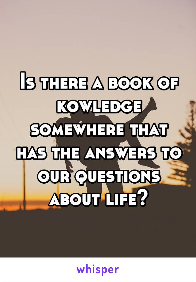 Is there a book of kowledge somewhere that has the answers to our questions about life?