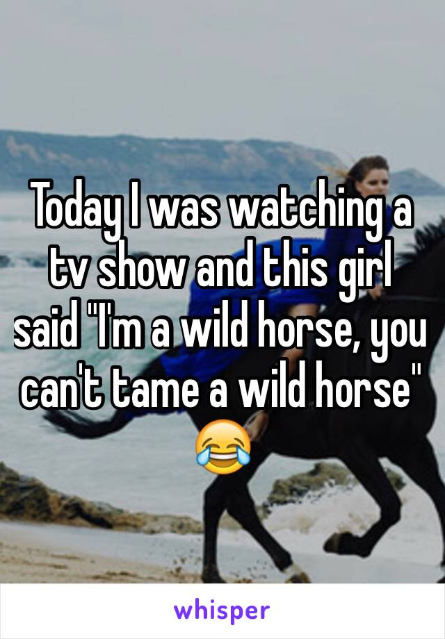 """Today I was watching a tv show and this girl said """"I'm a wild horse, you can't tame a wild horse"""" 😂"""