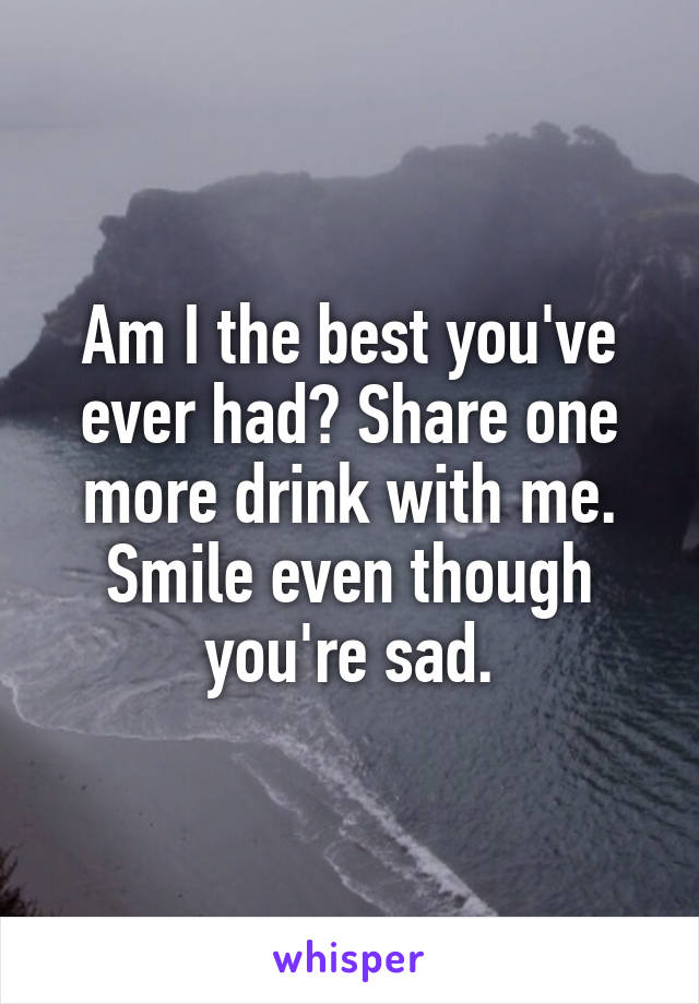 Am I the best you've ever had? Share one more drink with me. Smile even though you're sad.
