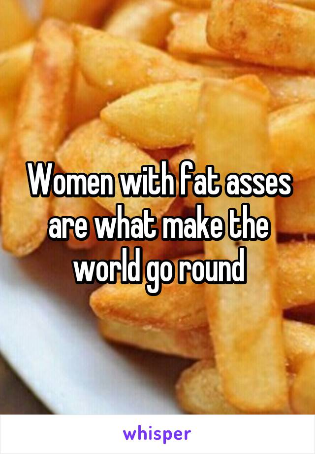 Women with fat asses are what make the world go round