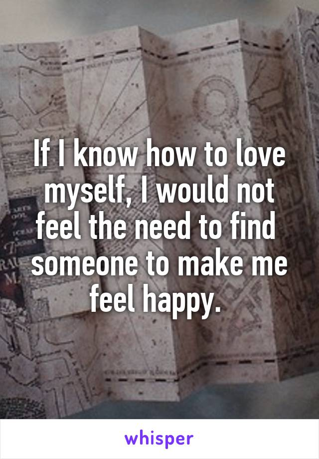 If I know how to love myself, I would not feel the need to find  someone to make me feel happy.