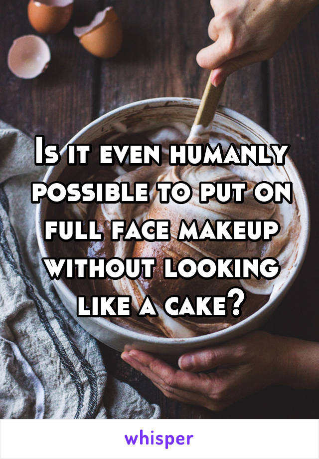Is it even humanly possible to put on full face makeup without looking like a cake?