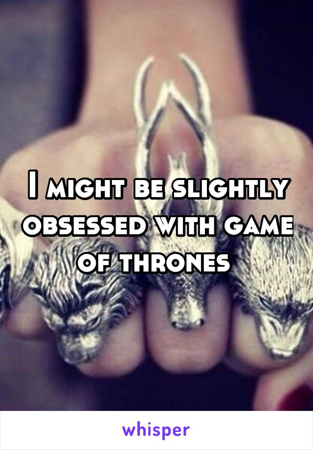 I might be slightly obsessed with game of thrones