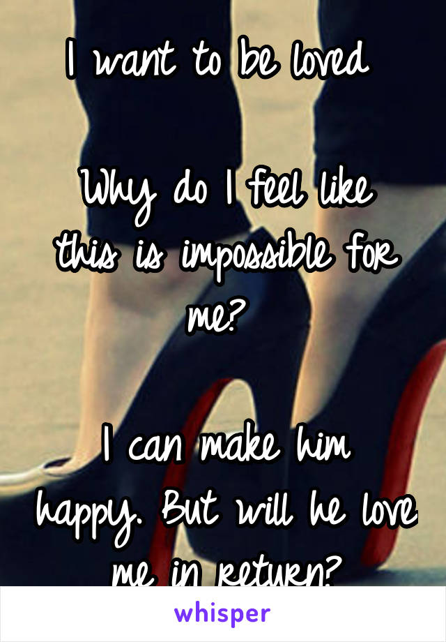 I want to be loved   Why do I feel like this is impossible for me?   I can make him happy. But will he love me in return?