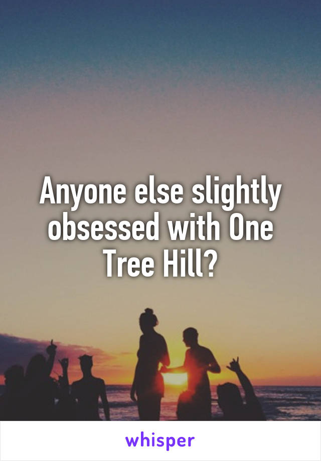 Anyone else slightly obsessed with One Tree Hill?