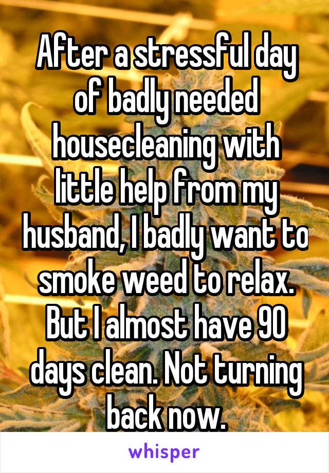 After a stressful day of badly needed housecleaning with little help from my husband, I badly want to smoke weed to relax. But I almost have 90 days clean. Not turning back now.
