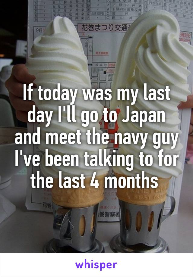 If today was my last day I'll go to Japan and meet the navy guy I've been talking to for the last 4 months