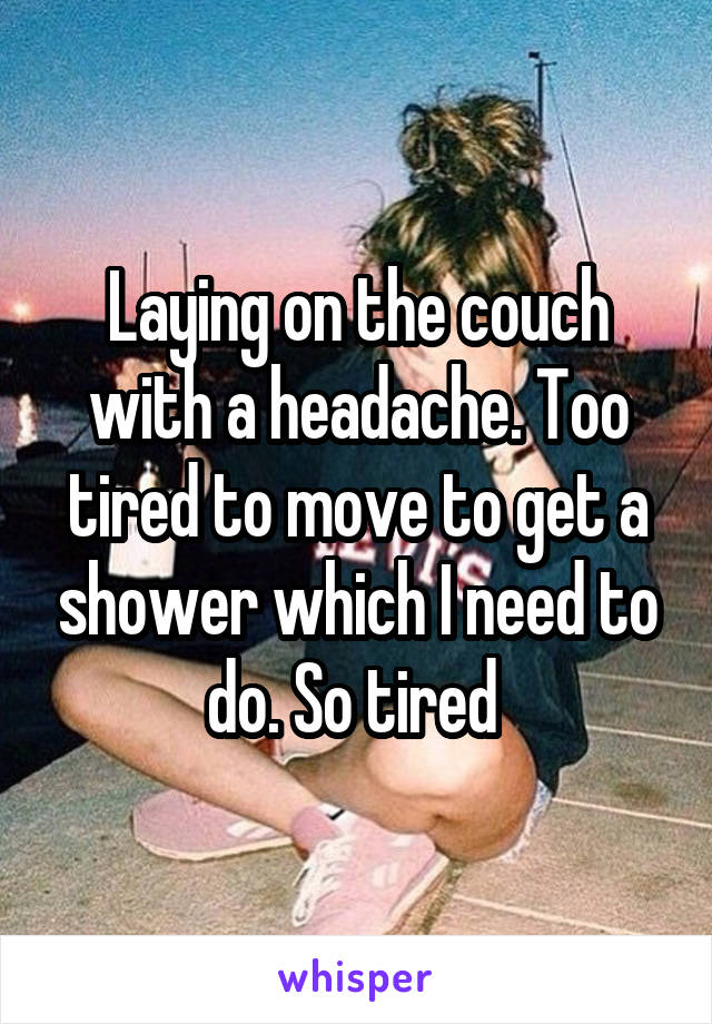 Laying on the couch with a headache. Too tired to move to get a shower which I need to do. So tired