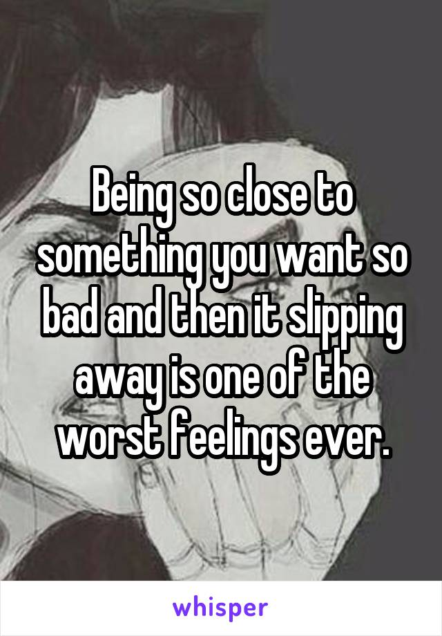 Being so close to something you want so bad and then it slipping away is one of the worst feelings ever.
