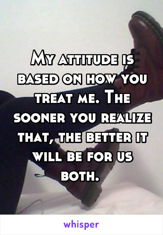 My attitude is based on how you treat me. The sooner you realize that, the better it will be for us both.