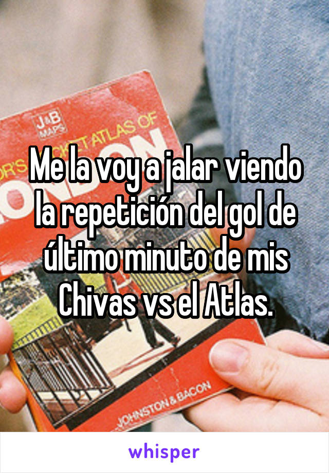 Me la voy a jalar viendo la repetición del gol de último minuto de mis Chivas vs el Atlas.
