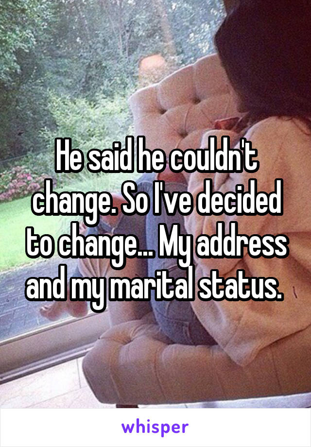 He said he couldn't change. So I've decided to change... My address and my marital status.