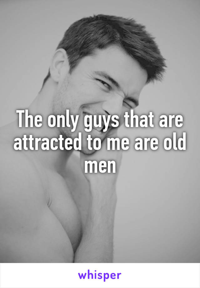 The only guys that are attracted to me are old men