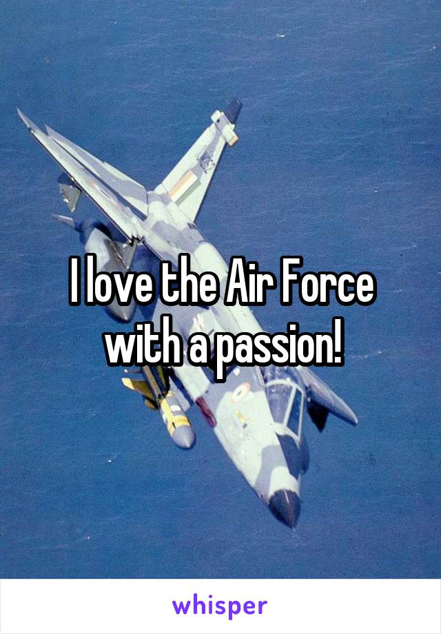 I love the Air Force with a passion!
