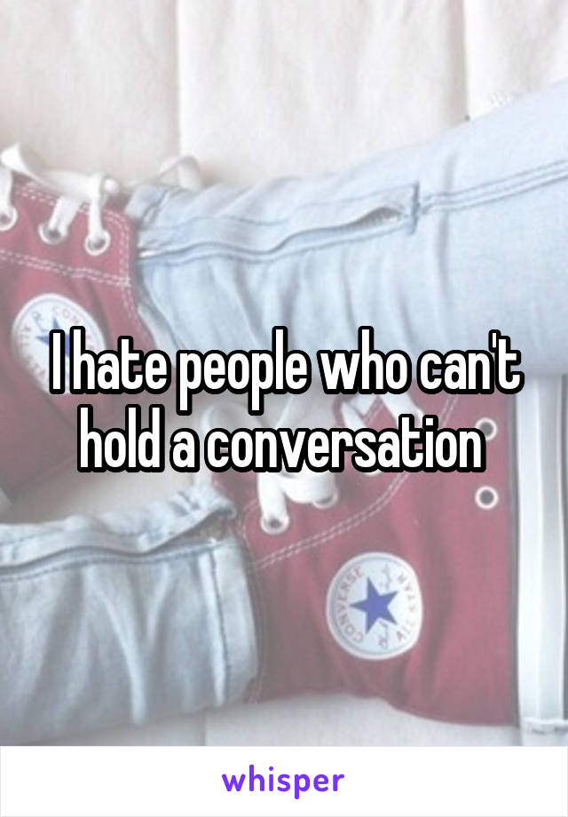 I hate people who can't hold a conversation