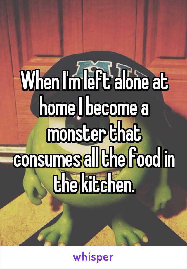 When I'm left alone at home I become a monster that consumes all the food in the kitchen.