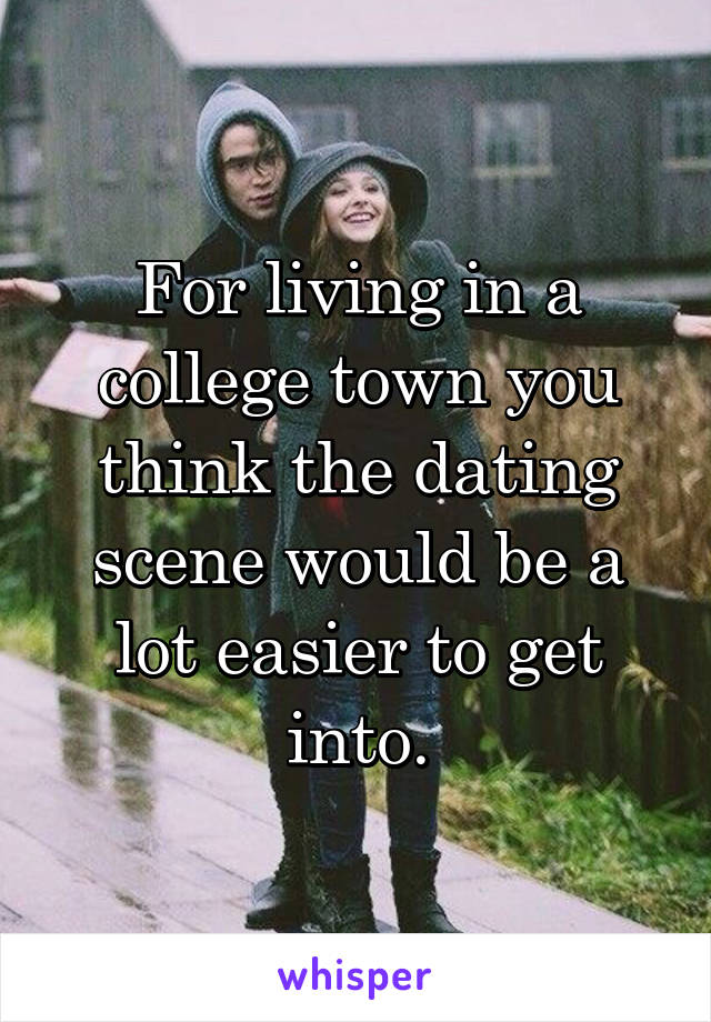 For living in a college town you think the dating scene would be a lot easier to get into.