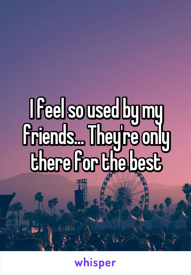 I feel so used by my friends... They're only there for the best