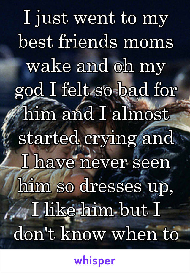 I just went to my best friends moms wake and oh my god I felt so bad for him and I almost started crying and I have never seen him so dresses up, I like him but I don't know when to tell