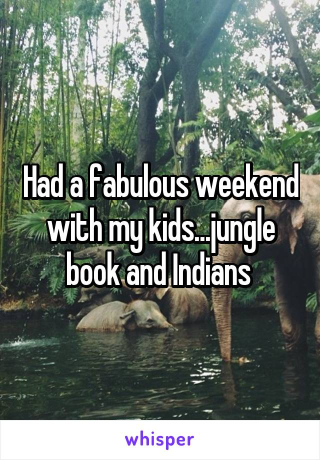 Had a fabulous weekend with my kids...jungle book and Indians