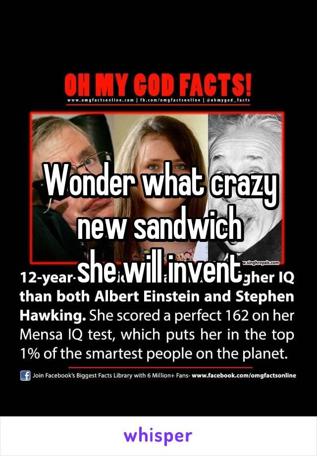 Wonder what crazy new sandwich she will invent