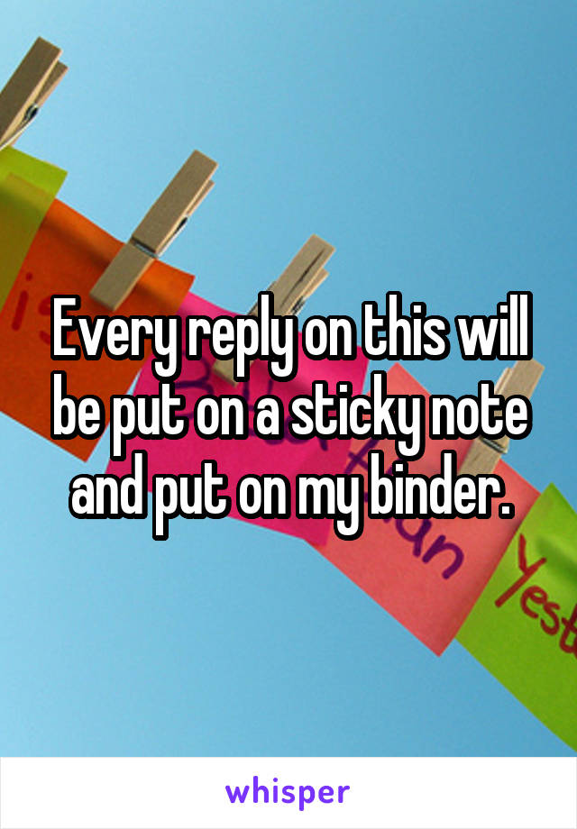 Every reply on this will be put on a sticky note and put on my binder.