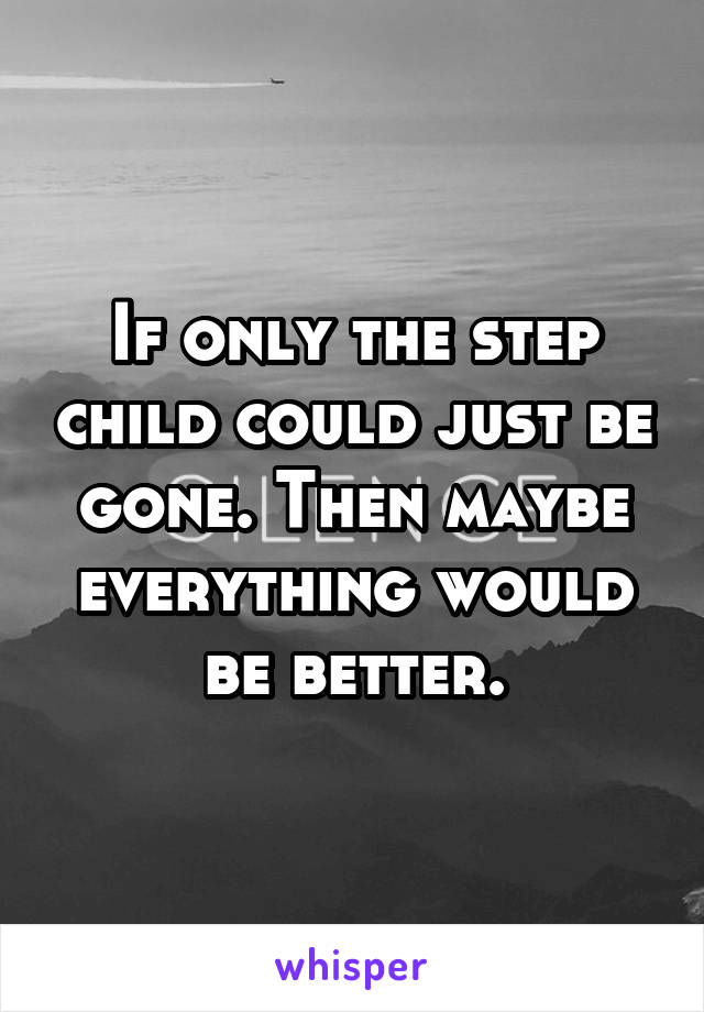 If only the step child could just be gone. Then maybe everything would be better.