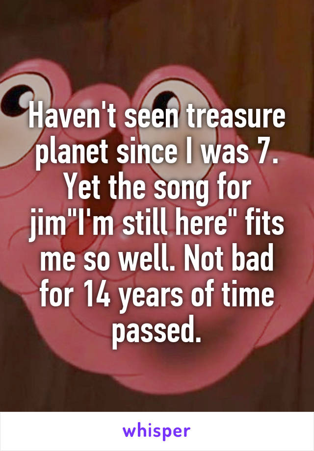"""Haven't seen treasure planet since I was 7. Yet the song for jim""""I'm still here"""" fits me so well. Not bad for 14 years of time passed."""